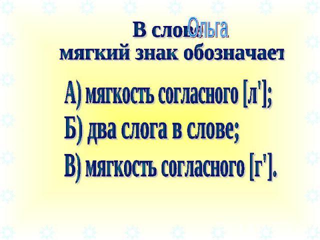 В слове мягкий знак обозначает А) мягкость согласного [л']; Б) два слога в слове; В) мягкость согласного [г'].