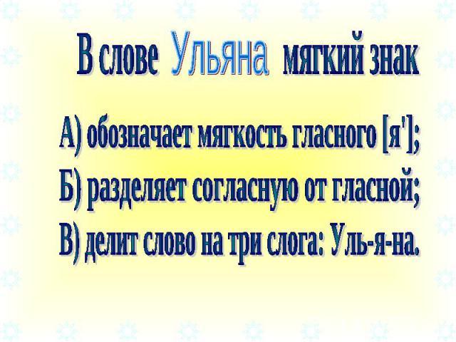 В слове мягкий знак А) обозначает мягкость гласного [я']; Б) разделяет согласную от гласной; В) делит слово на три слога: Уль-я-на.