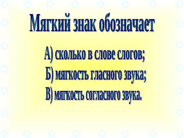 Мягкий знак обозначает А) сколько в слове слогов; Б) мягкость гласного звука; В) мягкость согласного звука.