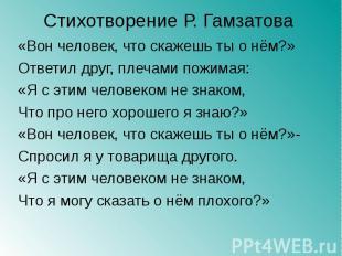 Стихотворение Р. Гамзатова «Вон человек, что скажешь ты о нём?»Ответил друг, пле