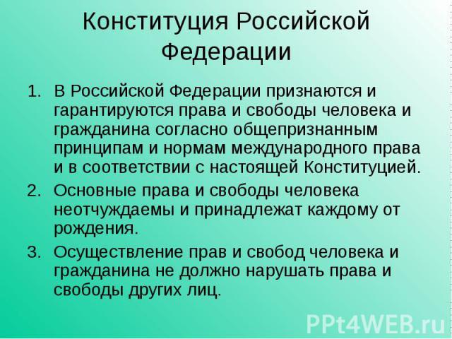 Конституция Российской Федерации В Российской Федерации признаются и гарантируются права и свободы человека и гражданина согласно общепризнанным принципам и нормам международного права и в соответствии с настоящей Конституцией.Основные права и свобо…