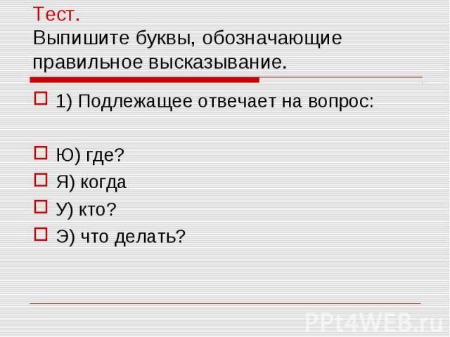Тест. Выпишите буквы, обозначающие правильное высказывание. 1) Подлежащее отвечает на вопрос:Ю) где?Я) когдаУ) кто?Э) что делать?