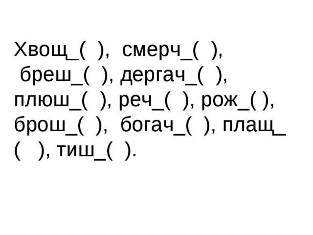 Хвощ_( ), смерч_( ), бреш_( ), дергач_( ),плюш_( ), реч_( ), рож_( ),брош_( ), богач_( ), плащ_( ), тиш_( ).