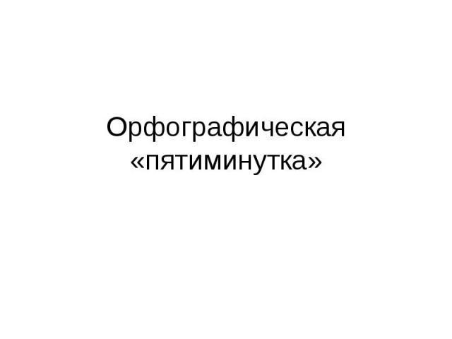 Орфографическая «пятиминутка»