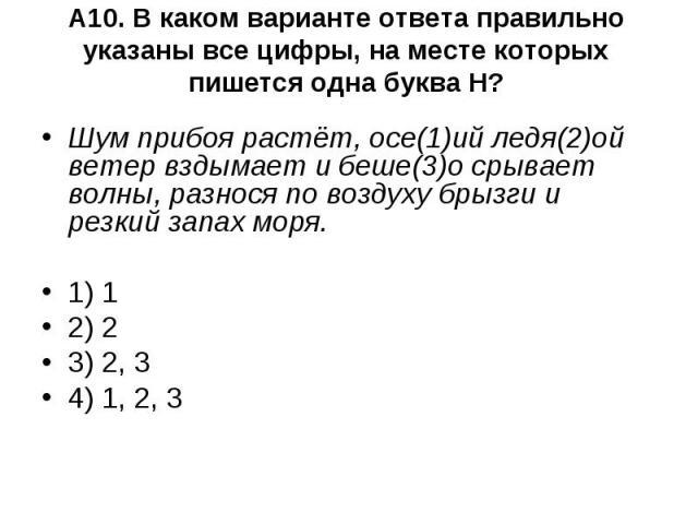 А10. В каком варианте ответа правильно указаны все цифры, на месте которых пишется одна буква Н? Шум прибоя растёт, осе(1)ий ледя(2)ой ветер вздымает и беше(3)о срывает волны, разнося по воздуху брызги и резкий запах моря.1) 12) 23) 2, 34) 1, 2, 3