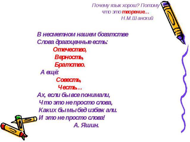 Почему язык хорош? Потому что это творение… Н.М.Шанский В несметном нашем богатстве Слова драгоценные есть: Отечество, Верность, Братство. А ещё: Совесть, Честь… Ах, если бы все понимали, Что это не просто слова, Каких бы мы бед избежали. И это не п…