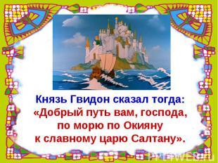 Князь Гвидон сказал тогда:«Добрый путь вам, господа,по морю по Окиянук славному