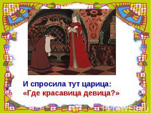 И спросила тут царица: «Где красавица девица?»