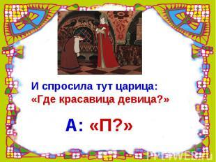 И спросила тут царица: «Где красавица девица?» А: «П?»