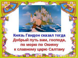 Князь Гвидон сказал тогдаДобрый путь вам, господа,по морю по Окиянук славному ца