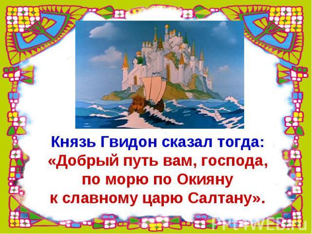 Князь Гвидон сказал тогда:«Добрый путь вам, господа,по морю по Окиянук славному царю Салтану».