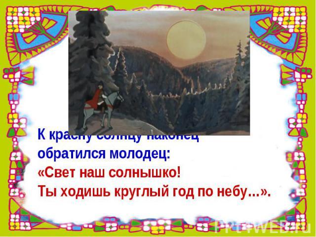 К красну солнцу наконец обратился молодец: «Свет наш солнышко! Ты ходишь круглый год по небу…».