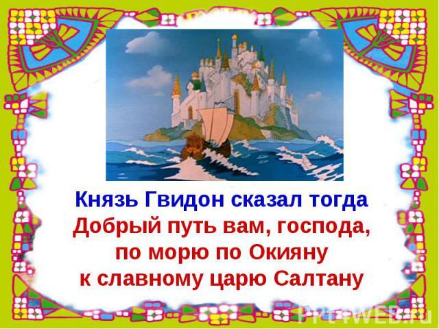 Князь Гвидон сказал тогдаДобрый путь вам, господа,по морю по Окиянук славному царю Салтану
