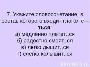 7. Укажите словосочетание, в состав которого входит глагол с –ться:а) медленно п