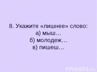 8. Укажите «лишнее» слово:а) мыш…б) молодеж…в) пишеш…