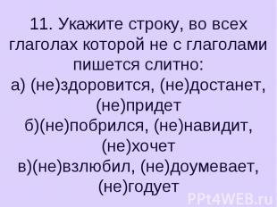 11. Укажите строку, во всех глаголах которой не с глаголами пишется слитно:а) (н