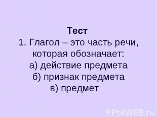 Тест 1. Глагол – это часть речи, которая обозначает:а) действие предметаб) призн