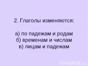 2. Глаголы изменяются:а) по падежам и родамб) временам и числамв) лицам и падежа