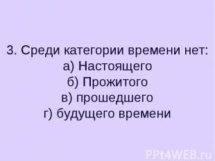3. Среди категории времени нет:а) Настоящегоб) Прожитогов) прошедшегог) будущего
