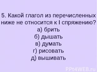 5. Какой глагол из перечисленных ниже не относится к I спряжению?а) бритьб) дыша