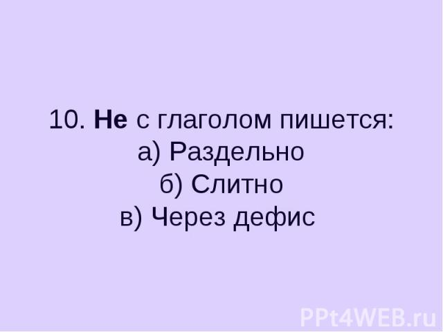 10. Не с глаголом пишется:а) Раздельноб) Слитнов) Через дефис