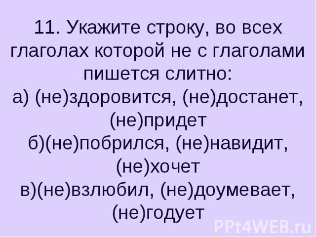 11. Укажите строку, во всех глаголах которой не с глаголами пишется слитно:а) (не)здоровится, (не)достанет, (не)придетб)(не)побрился, (не)навидит, (не)хочетв)(не)взлюбил, (не)доумевает, (не)годует