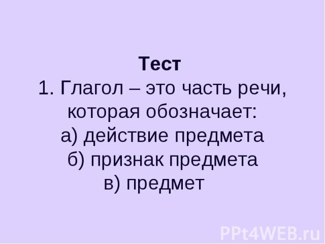 Тест 1. Глагол – это часть речи, которая обозначает:а) действие предметаб) признак предметав) предмет