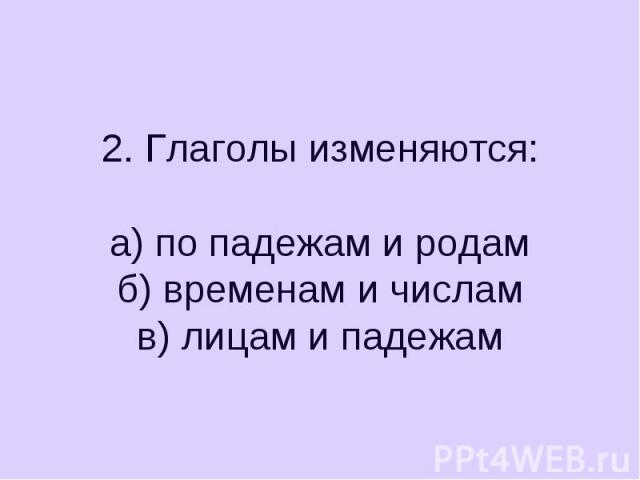 2. Глаголы изменяются:а) по падежам и родамб) временам и числамв) лицам и падежам