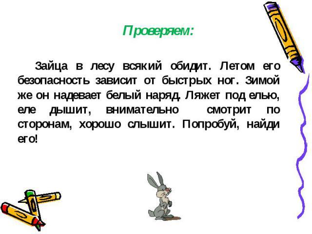 Зайца в лесу всякий обидит. Летом его безопасность зависит от быстрых ног. Зимой же он надевает белый наряд. Ляжет под елью, еле дышит, внимательно смотрит по сторонам, хорошо слышит. Попробуй, найди его!