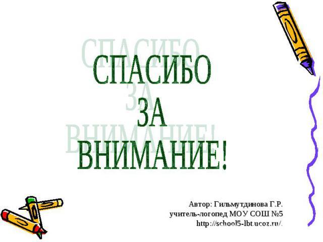 СПАСИБО ЗА ВНИМАНИЕ! Автор: Гильмутдинова Г.Р. учитель-логопед МОУ СОШ №5 http://school5-lbt.ucoz.ru/.