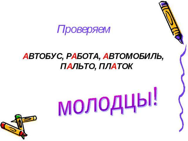 Проверяем АВТОБУС, РАБОТА, АВТОМОБИЛЬ, ПАЛЬТО, ПЛАТОК молодцы!