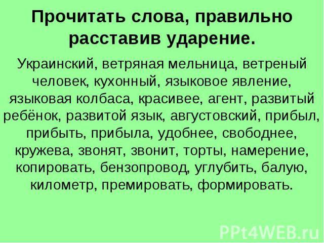 Прочитать слова, правильно расставив ударение. Украинский, ветряная мельница, ветреный человек, кухонный, языковое явление, языковая колбаса, красивее, агент, развитый ребёнок, развитой язык, августовский, прибыл, прибыть, прибыла, удобнее, свободне…