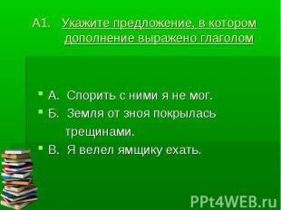 А1. Укажите предложение, в котором дополнение выражено глаголом А. Спорить с ним