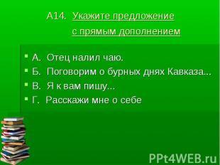 А14. Укажите предложение с прямым дополнением А. Отец налил чаю.Б. Поговорим о б