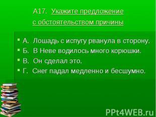 А17. Укажите предложение с обстоятельством причины А. Лошадь с испугу рванула в