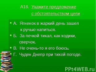 А18. Укажите предложение с обстоятельством цели А. Ягненок в жаркий день зашел к