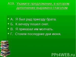 А19. Укажите предложение, в котором дополнение выражено глаголом А. Я был рад пр