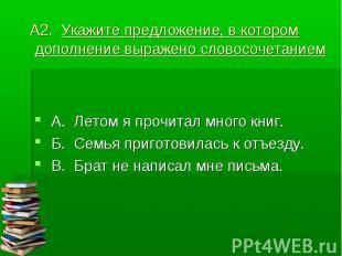 А2. Укажите предложение, в котором дополнение выражено словосочетанием А. Летом