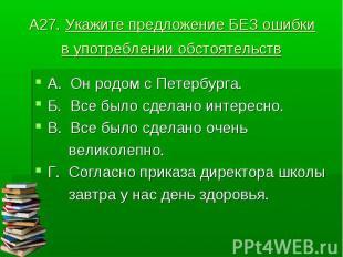 А27. Укажите предложение БЕЗ ошибки в употреблении обстоятельств А. Он родом с П