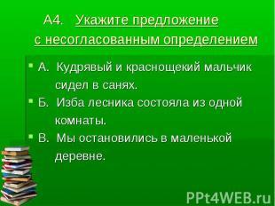 А4. Укажите предложение с несогласованным определением А. Кудрявый и краснощекий