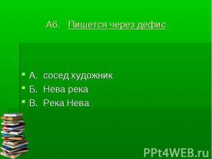 А6. Пишется через дефис А. сосед художникБ. Нева рекаВ. Река Нева