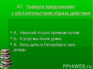 А7. Укажите предложение с обстоятельством образа действия А. Николай пошел прямы