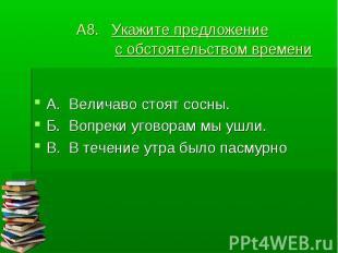 А8. Укажите предложение с обстоятельством времени А. Величаво стоят сосны.Б. Воп