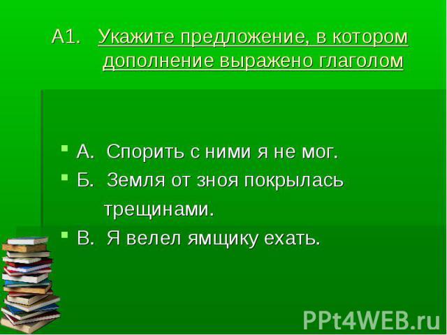 А1. Укажите предложение, в котором дополнение выражено глаголом А. Спорить с ними я не мог.Б. Земля от зноя покрылась трещинами.В. Я велел ямщику ехать.