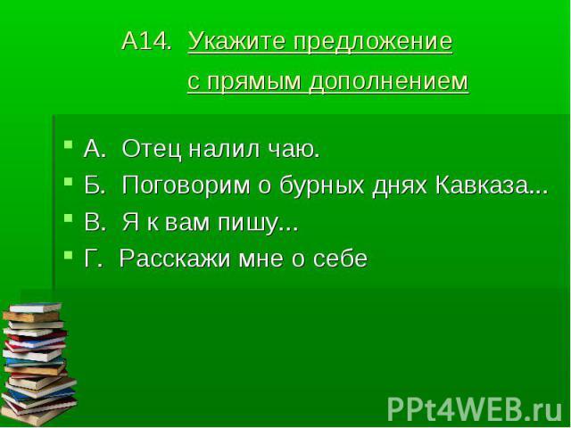А14. Укажите предложение с прямым дополнением А. Отец налил чаю.Б. Поговорим о бурных днях Кавказа...В. Я к вам пишу...Г. Расскажи мне о себе