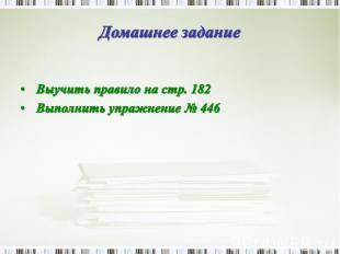 Домашнее задание Выучить правило на стр. 182 Выполнить упражнение № 446