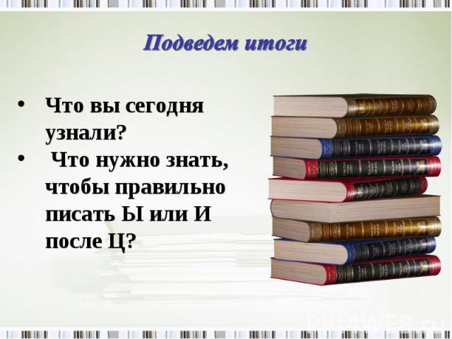 Подведем итоги Что вы сегодня узнали? Что нужно знать, чтобы правильно писать Ы или И после Ц?