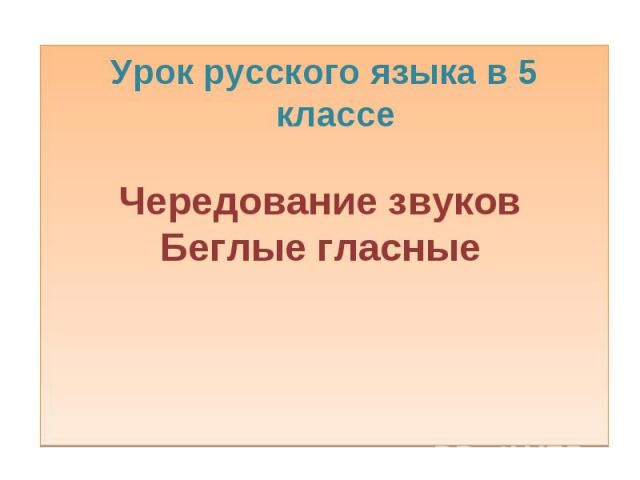 Урок русского языка в 5 классе Чередование звуковБеглые гласные