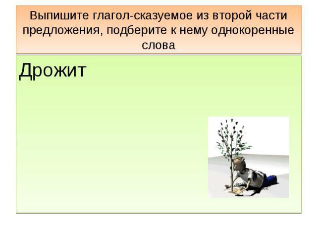 Выпишите глагол-сказуемое из второй части предложения, подберите к нему однокоренные слова Дрожит