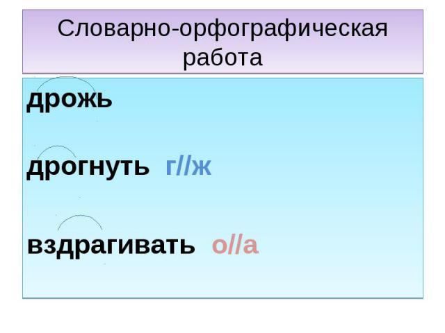 Словарно-орфографическая работа дрожьдрогнуть г//жвздрагивать о//а